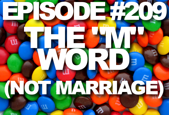 "Episode #209 – The ""M"" Word (Not Marriage)"