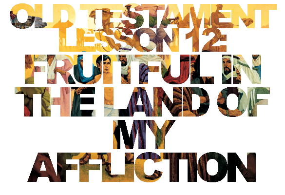 "Old Testament Lesson 12: ""Fruitful in the Land of My Affliction"""