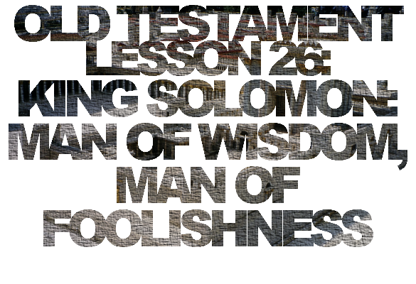 Old Testament Lesson 26: King Solomon: Man of Wisdom, Man of Foolishness