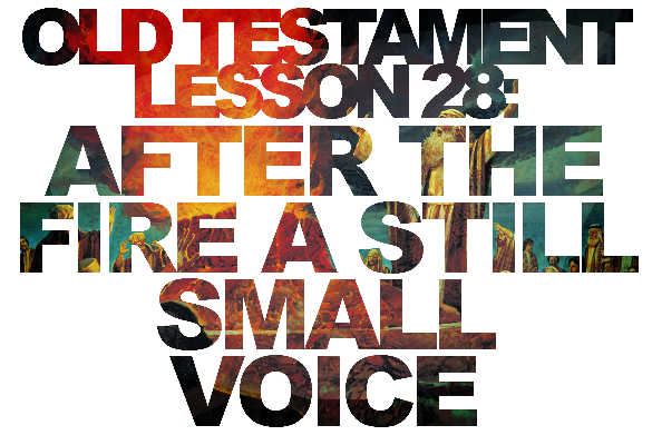"Old Testament Lesson 28: ""After the Fire a Still Small Voice"" – Elijah vs Everyone"