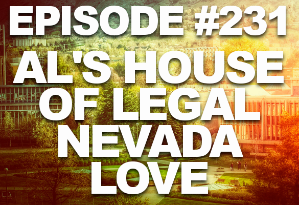 Episode #231 – Al's House of Legal Nevada Love