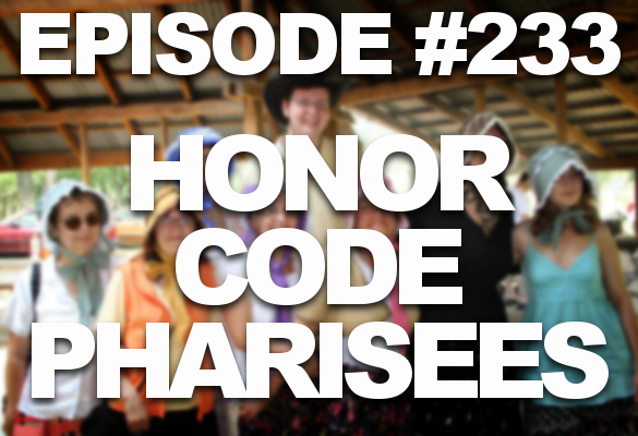 Episode #233 – Honor Code Pharisees