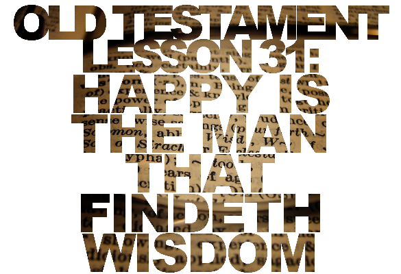 "Old Testament Lesson 31: ""Happy Is the Man That Findeth Wisdom"" – Proverbs and Ecclesiastes"