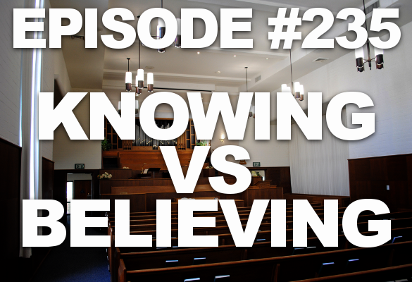 Episode #235 – Knowing vs Believing