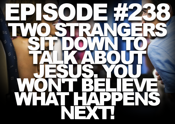 Episode #238 – Two Strangers Sit Down to Talk About Jesus. You Won't Believe What Happens Next!
