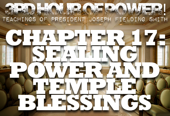 Chapter 17: Sealing Power and Temple Blessings – Joseph Fielding Smith