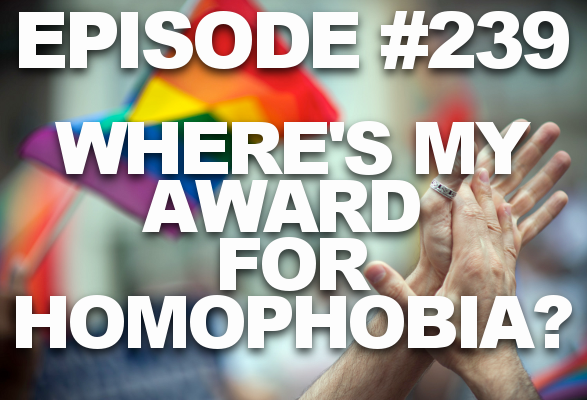 Episode #239 – Where's My Award for Homophobia?