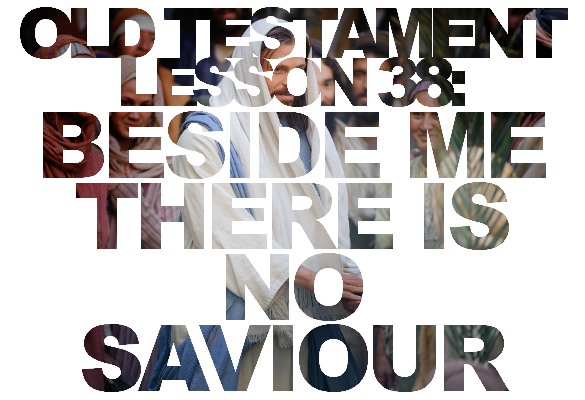 """Old Testament Lesson 38: """"Beside Me There Is No Saviour"""" (Isaiah 40-49)"""