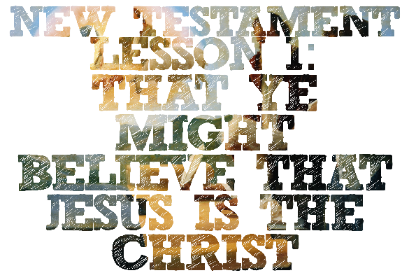 """New Testament Lesson 1: """"That Ye Might Believe That Jesus Is the Christ"""""""