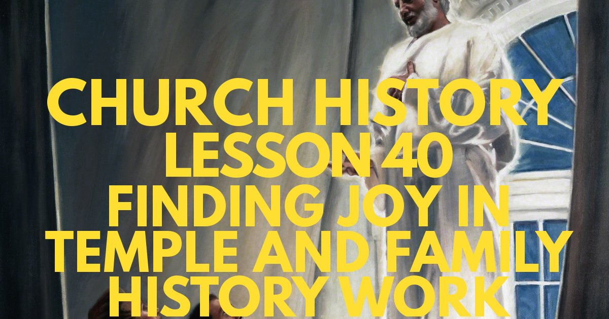 Church History Lesson 40: Finding Joy in Temple and Family History Work