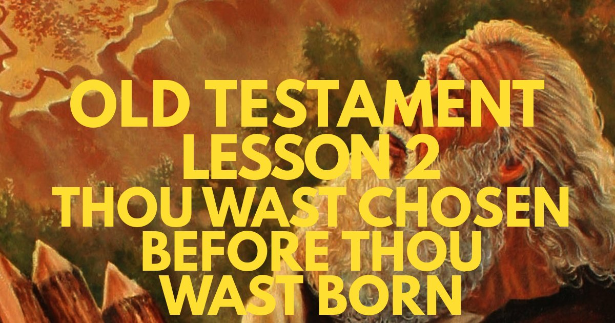 "Old Testament Lesson 2 – ""Thou Wast Chosen Before Thou Wast Born"""