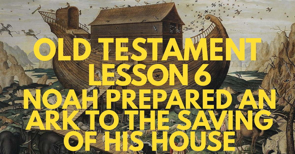 "Old Testament Lesson 6: ""Noah Prepared an Ark to the Saving of His House"""